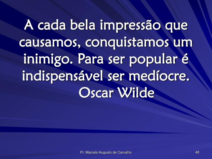 A cada bela impressão que causamos, conquistamos um inimigo. Para ser popular é indispensável ser medíocre.Oscar Wilde