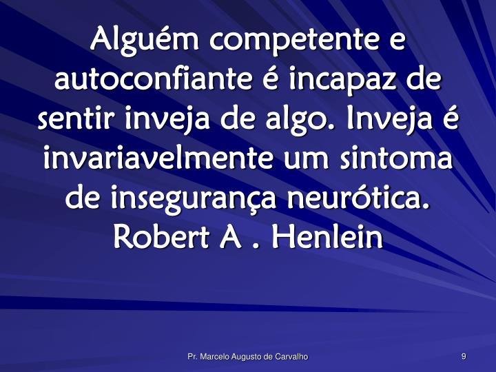 Alguém competente e autoconfiante é incapaz de sentir inveja de algo. Inveja é invariavelmente um sintoma de insegurança neurótica.