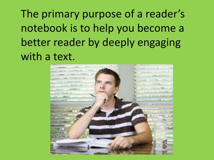 The primary purpose of a reader's notebook is to help you become a better reader by deeply engaging with a text.