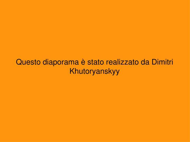 Questo diaporama è stato realizzato da Dimitri Khutoryanskyy