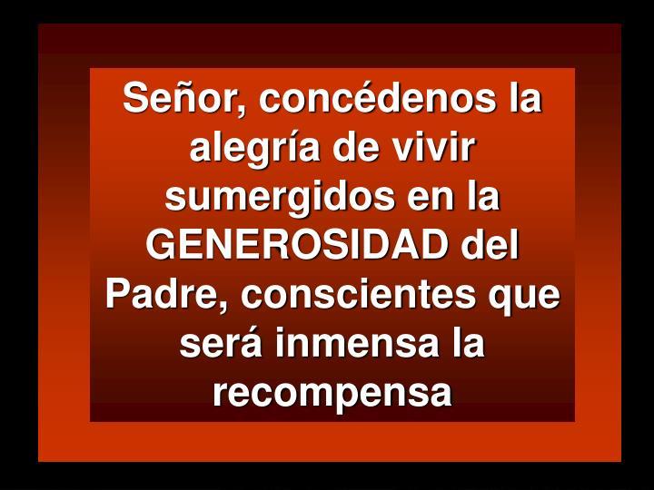 Señor, concédenos la alegría de vivir sumergidos en la GENEROSIDAD del Padre, conscientes que será inmensa la recompensa