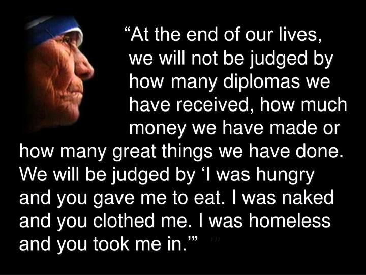 """""""At the end of our lives, we will not be judged by how many diplomas we have received, how much   money we have made or how many great things we have done. We will be judged by 'I was hungry and you gave me to eat. I was naked and you clothed me. I was homeless and you took me in.'"""""""