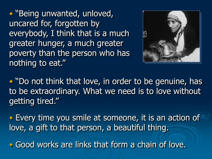"""""""Being unwanted, unloved, uncared for, forgotten by everybody, I think that is a much greater hunger, a much greater poverty than the person who has nothing to eat."""""""