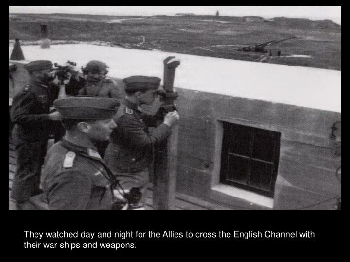 They watched day and night for the Allies to cross the English Channel with their war ships and weapons.