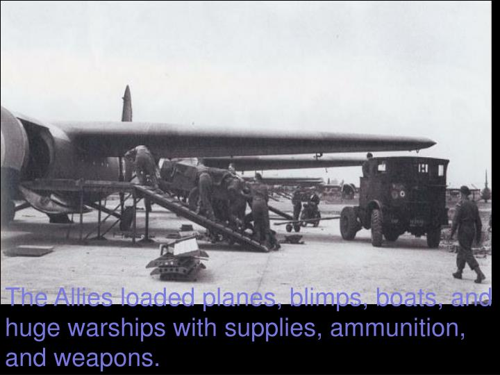 The Allies loaded planes, blimps, boats, and huge warships with supplies, ammunition, and weapons.