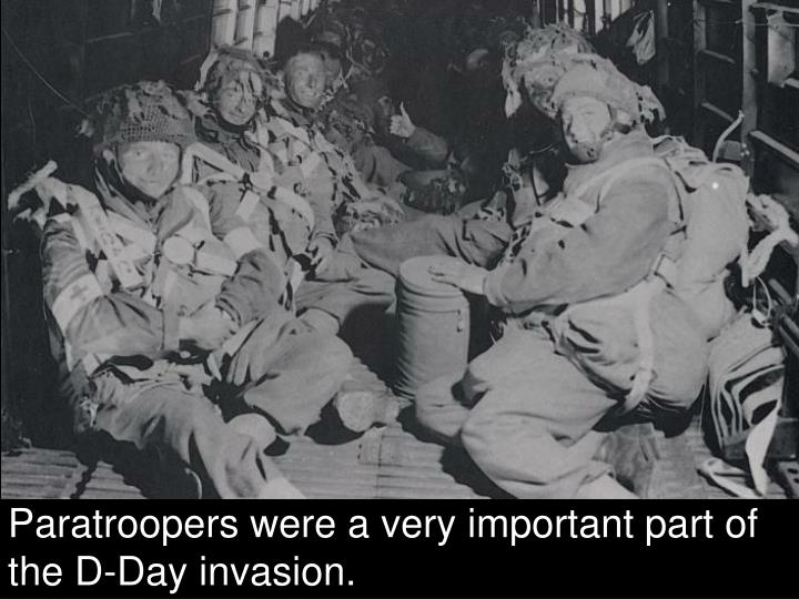 Paratroopers were a very important part of the D-Day invasion.