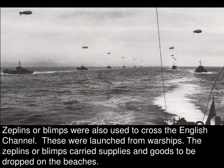 Zeplins or blimps were also used to cross the English Channel.  These were launched from warships. The zeplins or blimps carried supplies and goods to be dropped on the beaches.