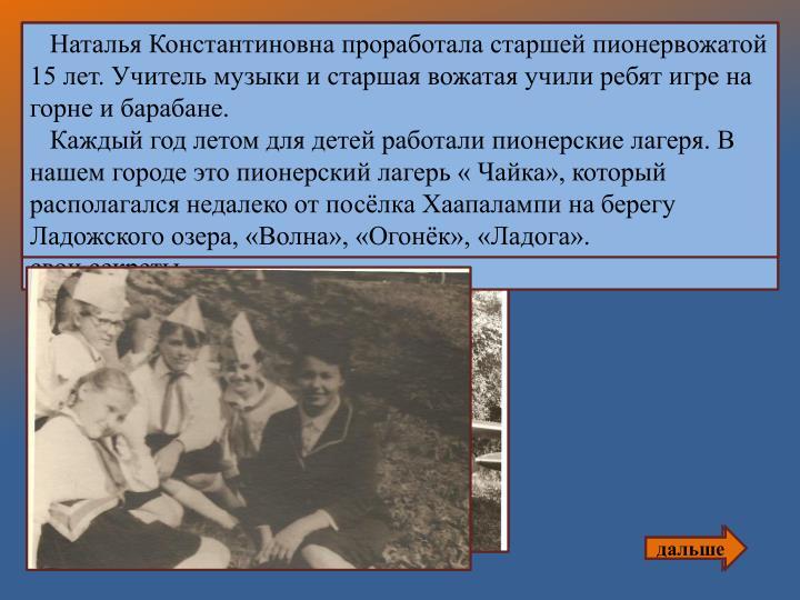 Наталья Константиновна проработала старшей пионервожатой 15 лет. Учитель музыки и старшая вожатая учили ребят игре на горне и барабане.