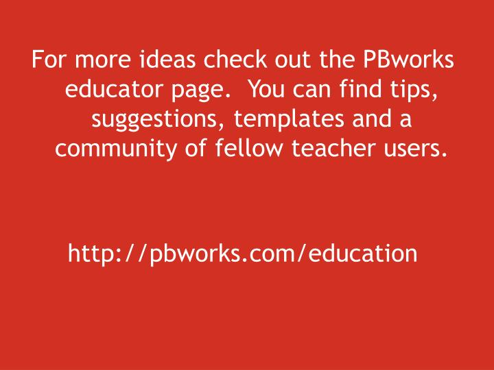 For more ideas check out the PBworks educator page.  You can find tips, suggestions, templates and a community of fellow teacher users.