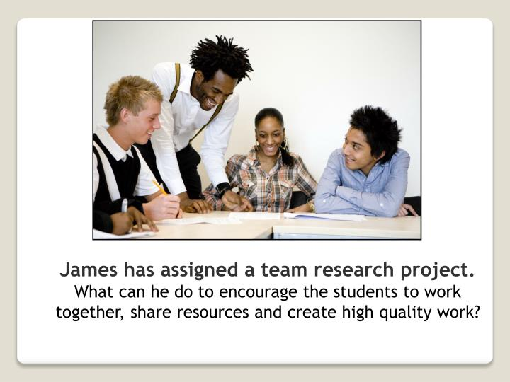 James has assigned a team research project.