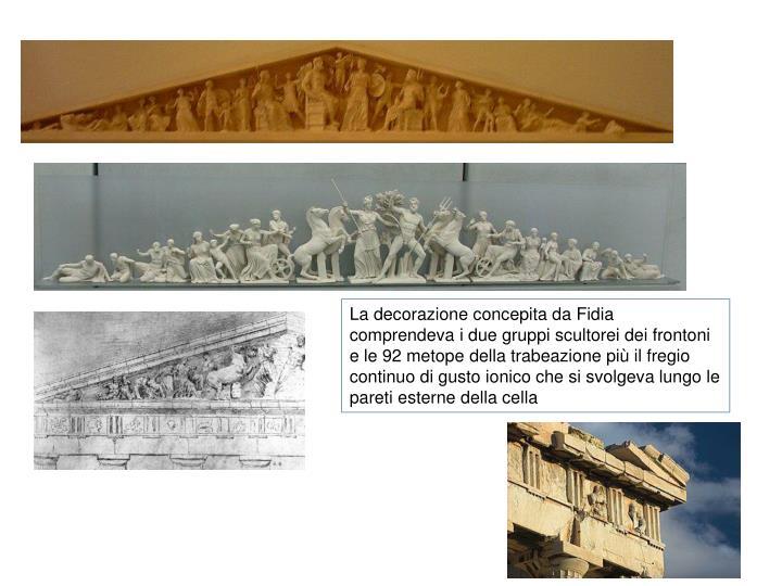 La decorazione concepita da Fidia comprendeva i due gruppi scultorei dei frontoni e le 92 metope della trabeazione più il fregio continuo di gusto ionico che si svolgeva lungo le pareti esterne della cella
