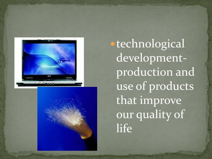 technological development- production and use of products that improve our quality of life