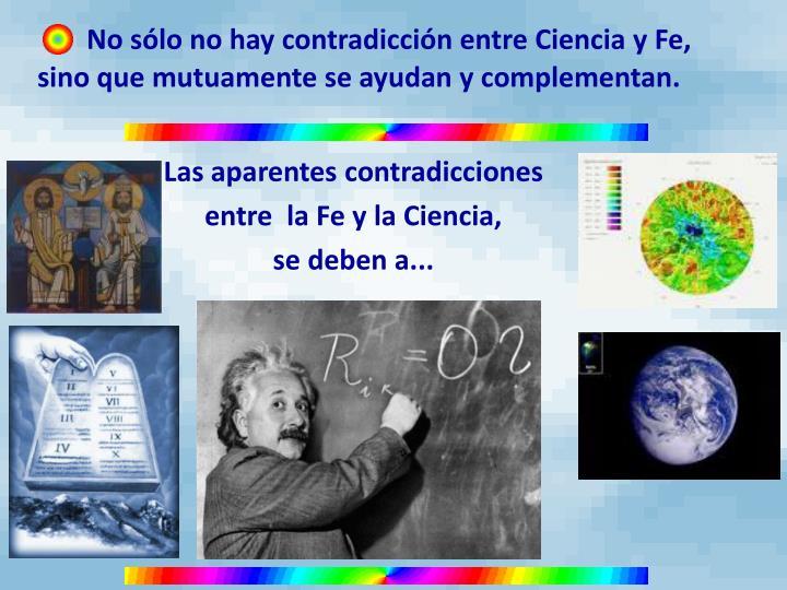No sólo no hay contradicción entre Ciencia y Fe, sino que mutuamente se ayudan y complementan.