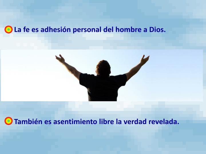 - La fe es adhesión personal del hombre a Dios.