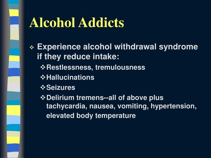 Experience alcohol withdrawal syndrome if they reduce intake: