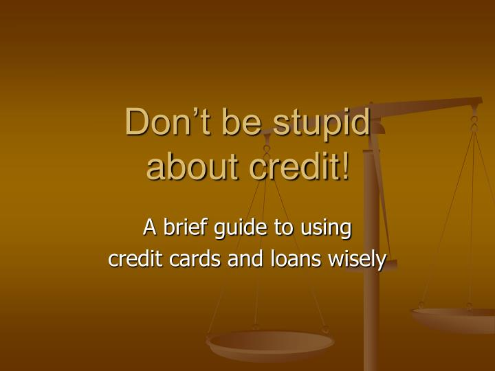 Don t be stupid about credit