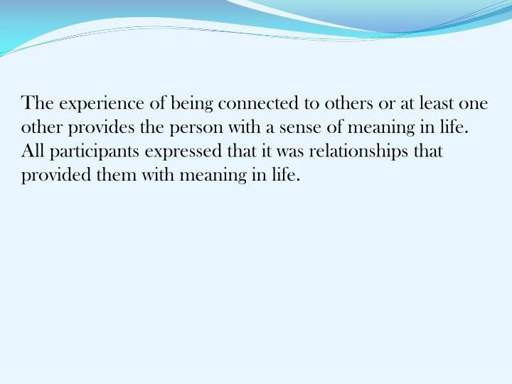 The experience of being connected to others or at least one other provides the person with a sense of meaning in life. All participants expressed that it was relationships that provided them with meaning in life.