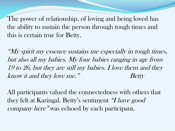 The power of relationship, of loving and being loved has the ability to sustain the person through tough times and this is certain true for Betty.