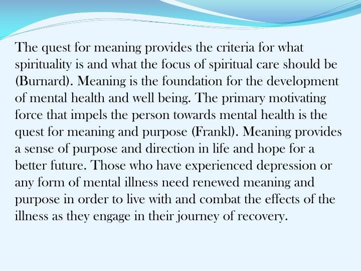 The quest for meaning provides the criteria for what spirituality is and what the focus of spiritual care should be (Burnard). Meaning is the foundation for the development of mental health and well being. The primary motivating force that impels the person towards mental health is the quest for meaning and purpose (Frankl). Meaning provides a sense of purpose and direction in life and hope for a better future. Those who have experienced depression or any form of mental illness need renewed meaning and purpose in order to live with and combat the effects of the illness as they engage in their journey of recovery.