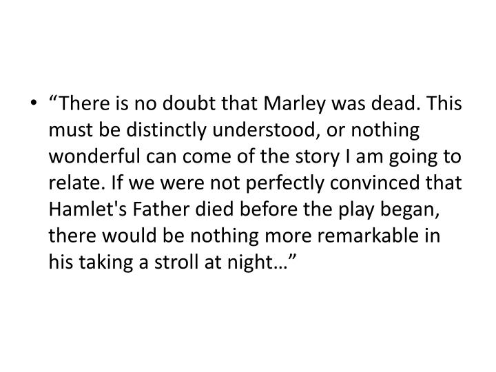 """""""There is no doubt that Marley was dead. This must be distinctly understood, or nothing wonderful ..."""