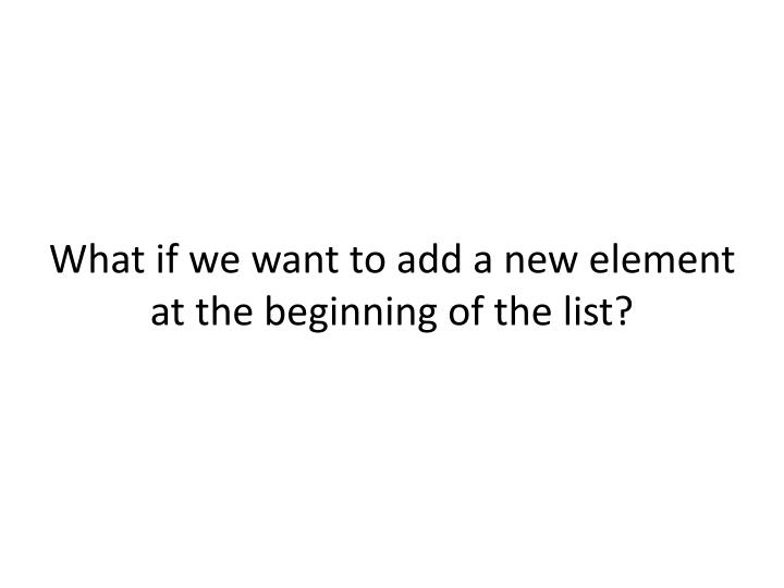 What if we want to add a new element at the beginning of the list?