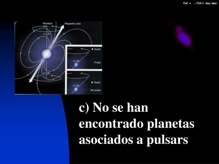 c) No se han encontrado planetas asociados a pulsars