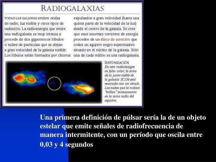Una primera definición de púlsar sería la de un objeto estelar que emite señales de radiofrecuen...