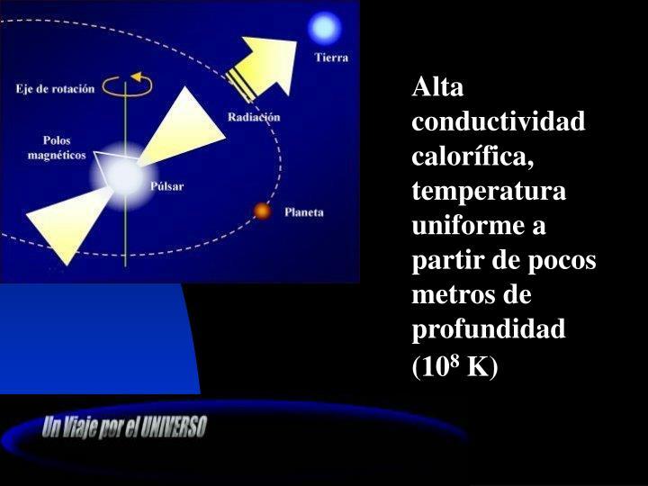 Alta conductividad calorífica, temperatura uniforme a partir de pocos metros de profundidad (10