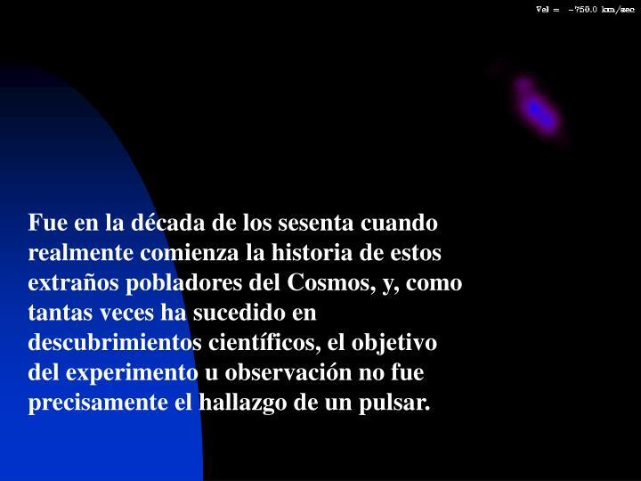 Fue en la década de los sesenta cuando realmente comienza la historia de estos extraños pobladores del Cosmos, y, como tantas veces ha sucedido en descubrimientos científicos, el objetivo del experimento u observación no fue precisamente el hallazgo de un pulsar.