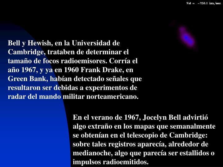 Bell y Hewish, en la Universidad de Cambridge, trataben de determinar el tamaño de focos radioemisores. Corría el año 1967, y ya en 1960 Frank Drake, en Green Bank, habían detectado señales que resultaron ser debidas a experimentos de radar del mando militar norteamericano.