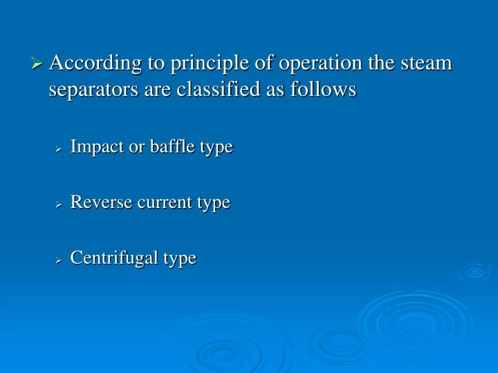 According to principle of operation the steam separators are classified as follows