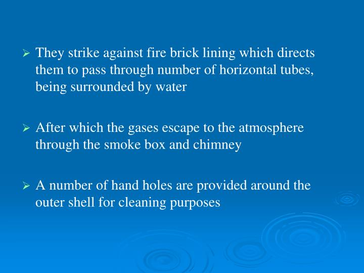 They strike against fire brick lining which directs them to pass through number of horizontal tubes, being surrounded by water