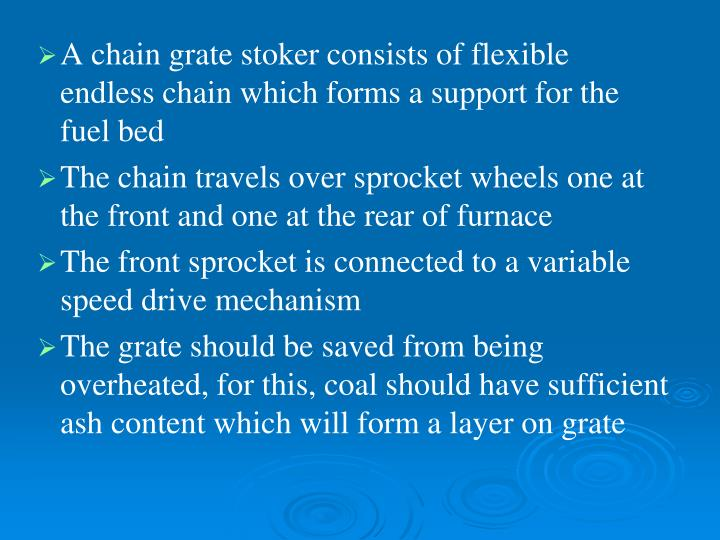 A chain grate stoker consists of flexible endless chain which forms a support for the fuel bed