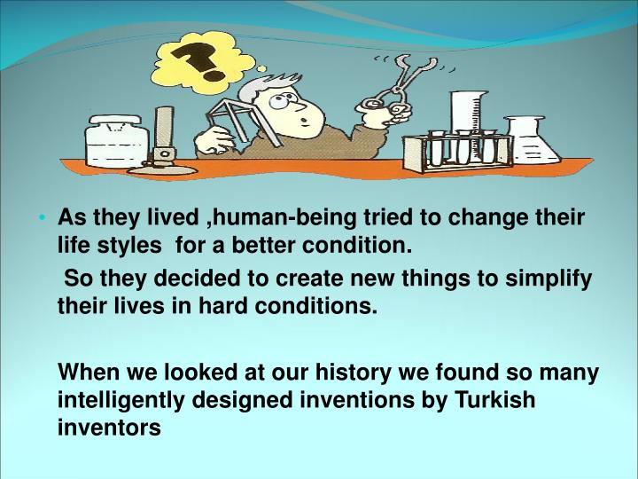 As they lived ,human-being tried to change their life styles  for a better condition.