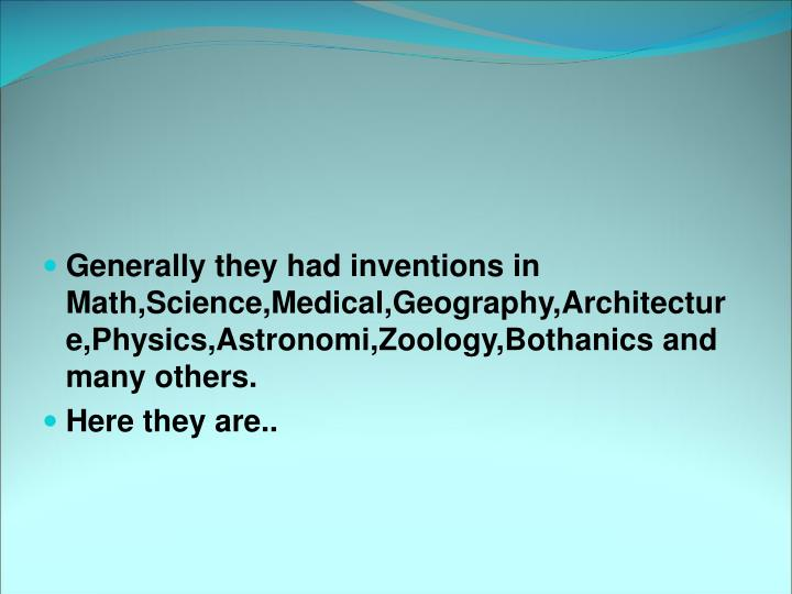 Generally they had inventions in Math,Science,Medical,Geography,Architecture,Physics,Astronomi,Zoolo...