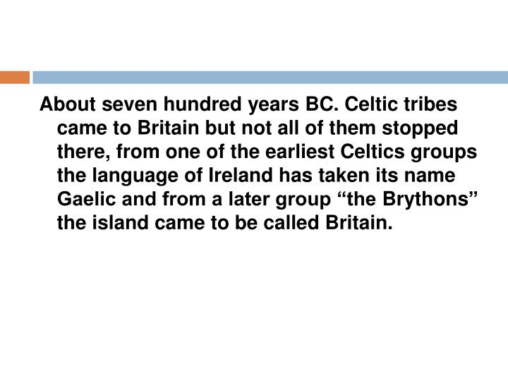 About seven hundred years BC. Celtic tribes came to Britain but not all of them stopped there, from ...