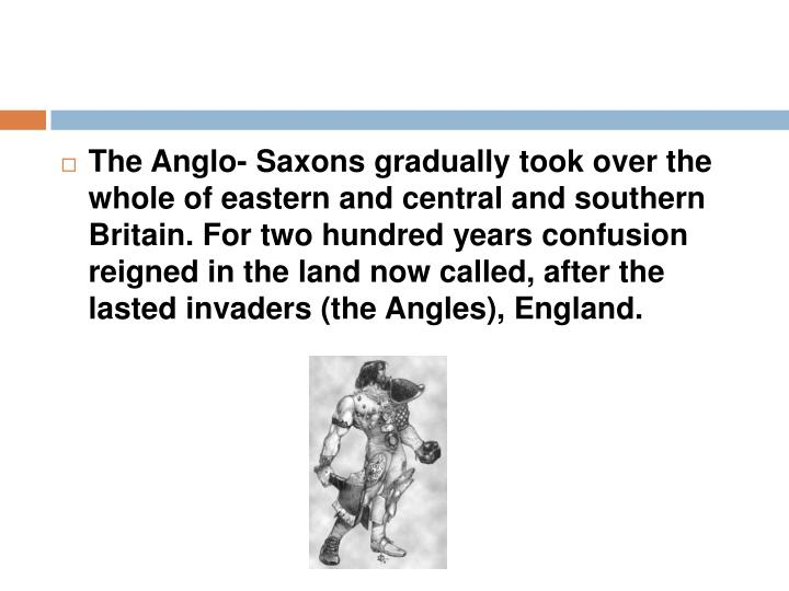 The Anglo- Saxons gradually took over the whole of eastern and central and southern Britain. For two hundred years confusion reigned in the land now called, after the lasted invaders (the Angles), England.