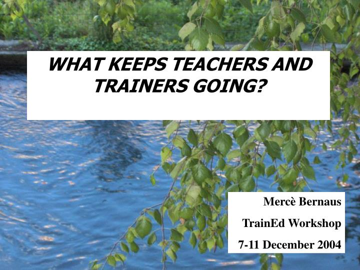 What keeps teacher s and trainer s going