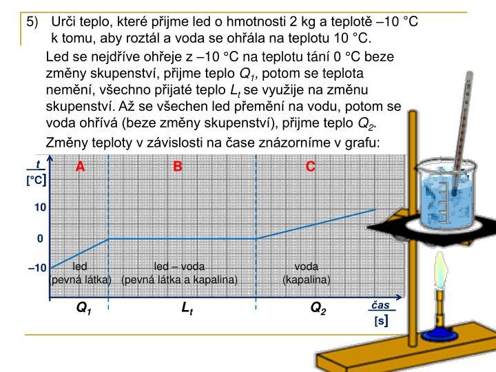 Urči teplo, které přijme led o hmotnosti 2 kg a teplotě –10 °C k tomu, aby roztál a voda se ohřála na teplotu 10 °C.