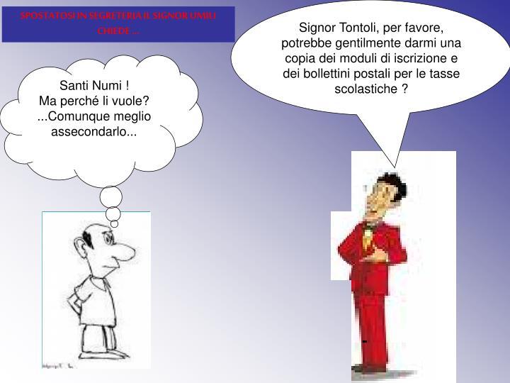 Signor Tontoli, per favore, potrebbe gentilmente darmi una copia dei moduli di iscrizione e dei bollettini postali per le tasse scolastiche ?