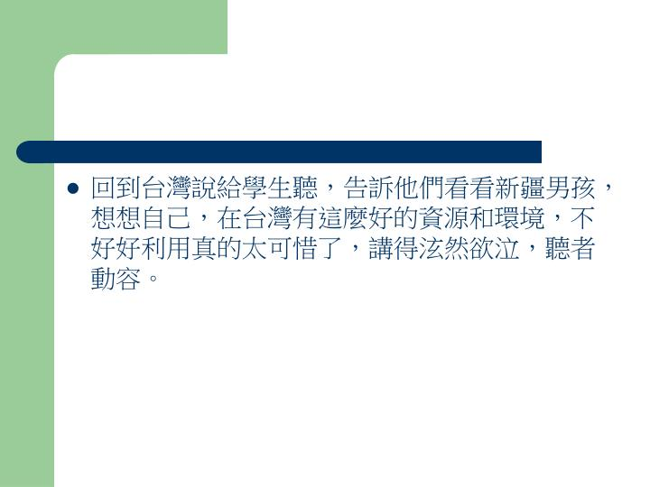 回到台灣說給學生聽,告訴他們看看新疆男孩,想想自己,在台灣有這麼好的資源和環境,不好好利用真的太可惜了,講得泫然欲泣,聽者動容。