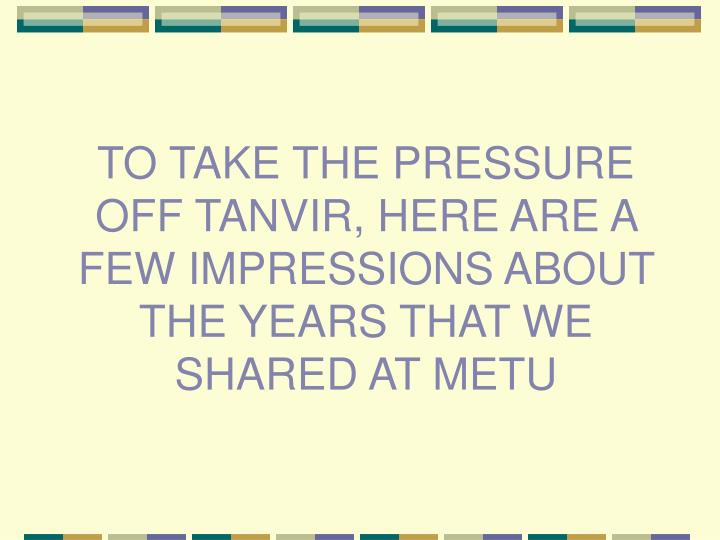 TO TAKE THE PRESSURE OFF TANVIR, HERE ARE A FEW IMPRESSIONS ABOUT THE YEARS THAT WE SHARED AT METU