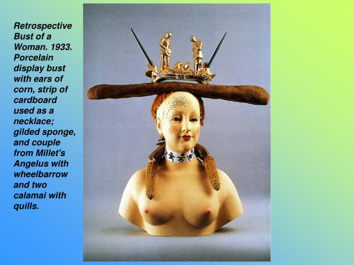 Retrospective Bust of a Woman. 1933. Porcelain display bust with ears of corn, strip of cardboard used as a necklace; gilded sponge, and couple from Millet's Angelus with wheelbarrow and two calamai with quills.