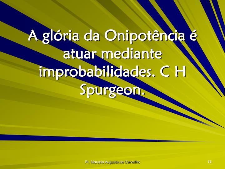 A glória da Onipotência é atuar mediante improbabilidades. C H Spurgeon.