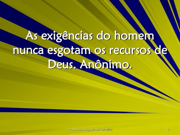 As exigências do homem nunca esgotam os recursos de Deus. Anônimo.
