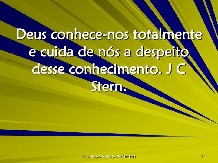 Deus conhece-nos totalmente e cuida de nós a despeito desse conhecimento. J C Stern.