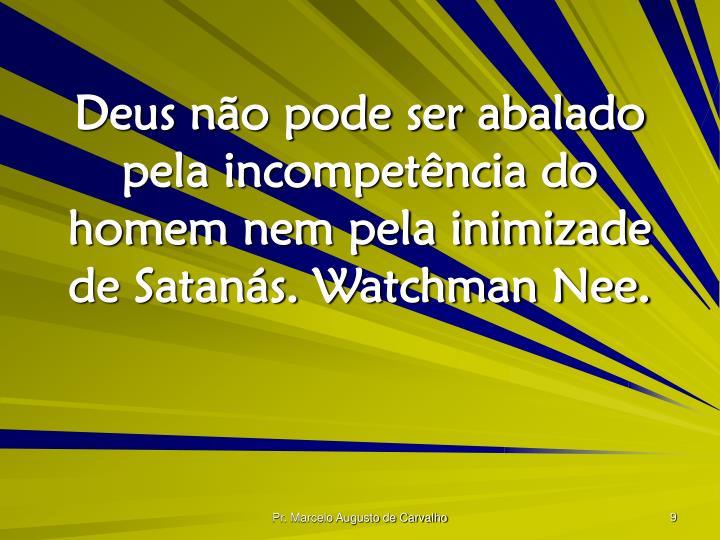 Deus não pode ser abalado pela incompetência do homem nem pela inimizade de Satanás. Watchman Nee.