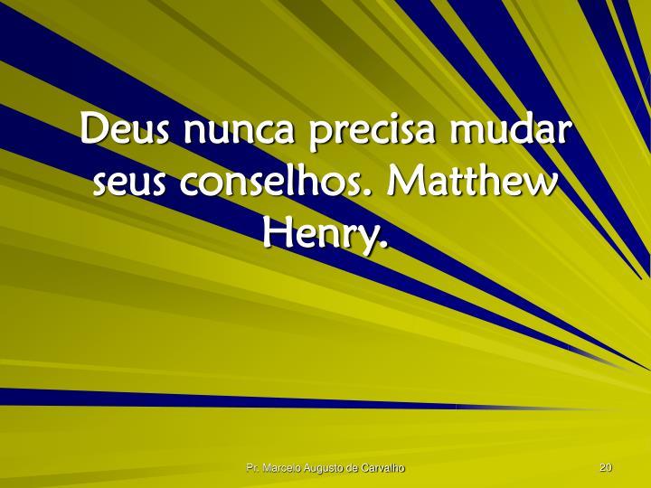 Deus nunca precisa mudar seus conselhos. Matthew Henry.