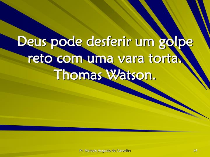 Deus pode desferir um golpe reto com uma vara torta. Thomas Watson.