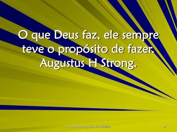 O que Deus faz, ele sempre teve o propósito de fazer. Augustus H Strong.